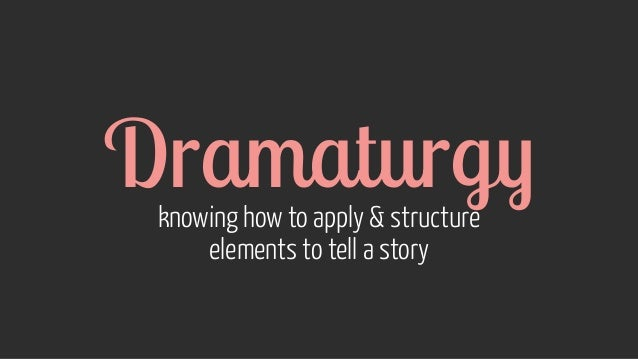 Dramaturgy knowing how to apply & structure elements to tell a story