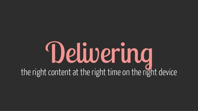 Delivering the right content at the right time on the right device