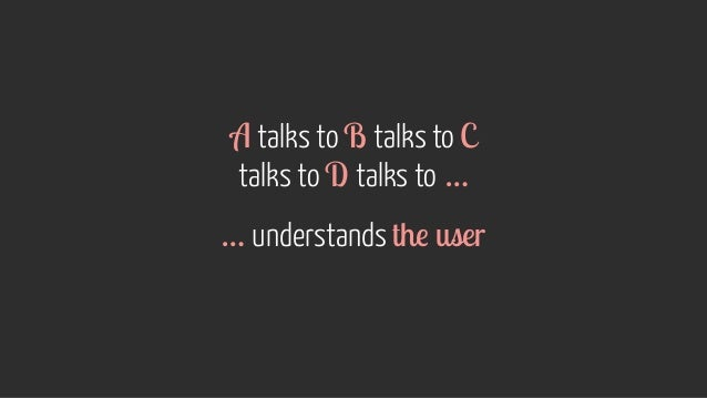 A talks to B talks to C talks to D talks to … … understands the user