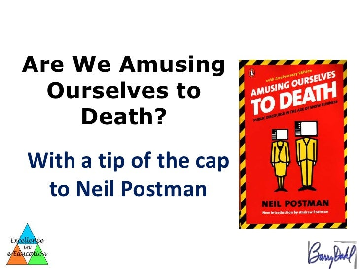 Are We Amusing  Ourselves to    Death?With a tip of the cap to Neil Postman