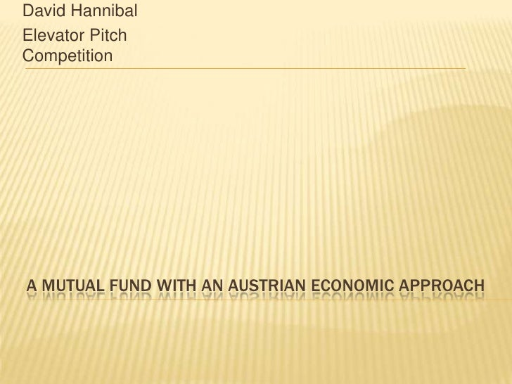 A Mutual Fund with an Austrian Economic Approach <br />David Hannibal<br />Elevator Pitch Competition<br />