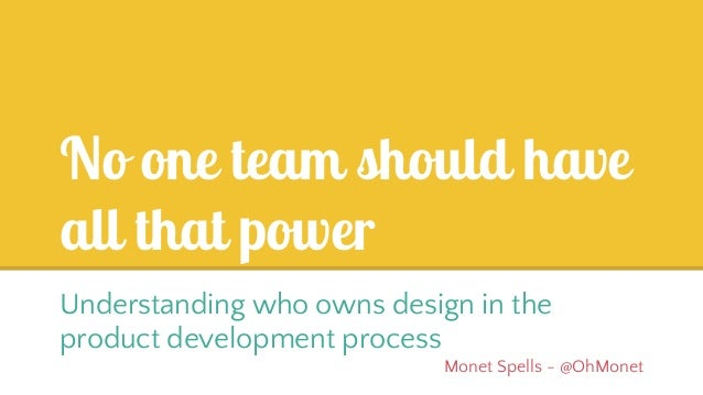 No one team should have all that power Understanding who owns design in the product development process Monet Spells - @Oh...