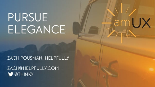 1 PURSUE ELEGANCE ZACH POUSMAN, HELPFULLY ZACH@HELPFULLY.COM @THINKY