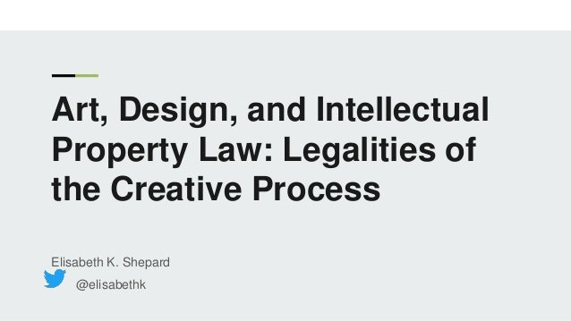Art, Design, and Intellectual Property Law: Legalities of the Creative Process Elisabeth K. Shepard @elisabethk