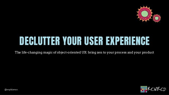@sophiavux DECLUTTER YOUR USER EXPERIENCE The life-changing magic of object-oriented UX: bring zen to your process and you...