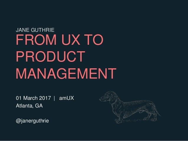 FROM UX TO PRODUCT MANAGEMENT 01 March 2017 | amUX Atlanta, GA @janerguthrie JANE GUTHRIE
