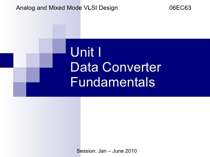 Unit I Data Converter Fundamentals Analog and Mixed Mode VLSI Design  06EC63 Session: Jan – June 2010
