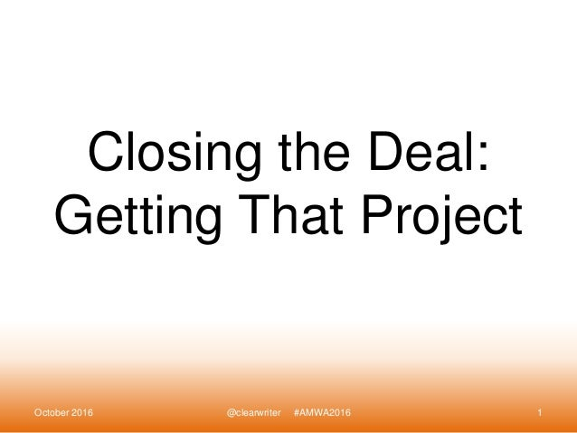 Closing the Deal: Getting That Project October 2016 @clearwriter #AMWA2016 1