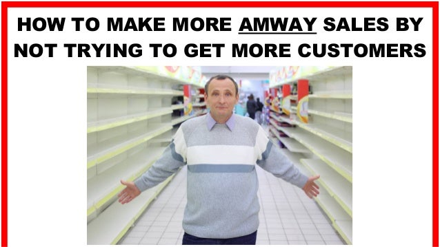 HOW TO MAKE MORE AMWAY SALES BY NOT TRYING TO GET MORE CUSTOMERS