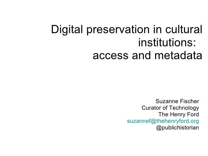Digital preservation in cultural institutions:  access and metadata Suzanne Fischer Curator of Technology The Henry Ford [...