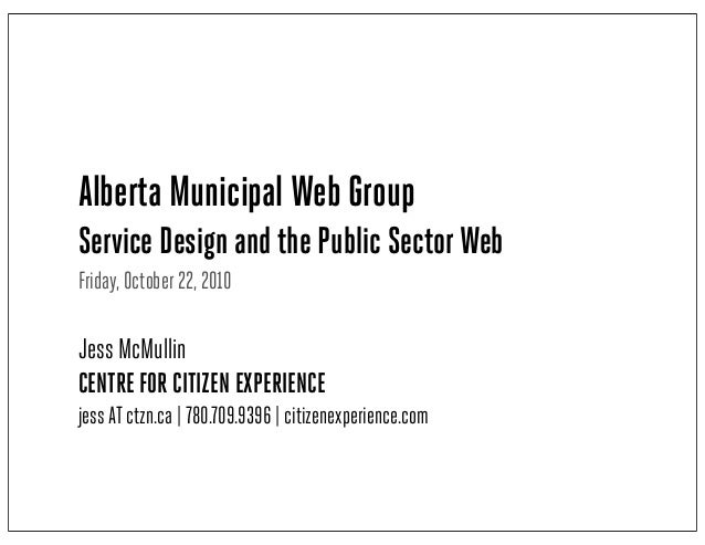 Alberta Municipal Web Group Service Design and the Public SectorWeb Friday, October 22, 2010 Jess McMullin CENTRE FOR CITI...
