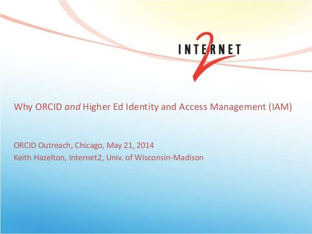 Why ORCID and Higher Ed Identity and Access Management (IAM) ORCID Outreach, Chicago, May 21, 2014 Keith Hazelton, Interne...