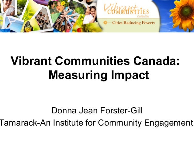 Vibrant Communities Canada:        Measuring Impact           Donna Jean Forster-GillTamarack-An Institute for Community E...