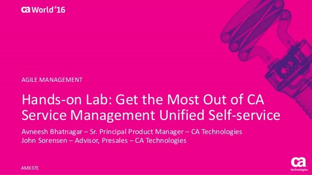 Hands-on Lab: Get the Most Out of CA Service Management Unified Self-service Avneesh Bhatnagar – Sr. Principal Product Man...