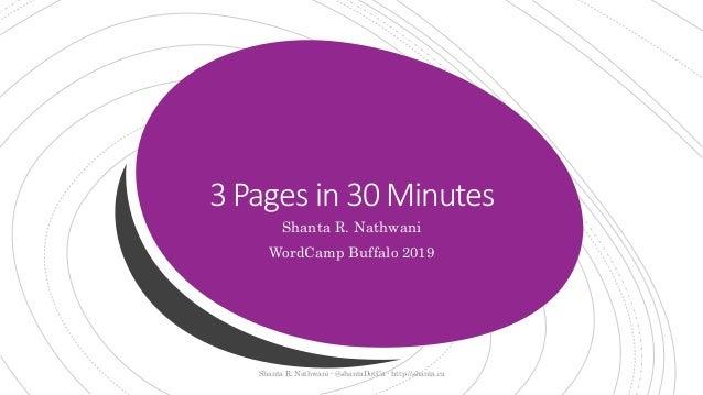 3 Pages in 30 Minutes Shanta R. Nathwani WordCamp Buffalo 2019 Shanta R. Nathwani - @shantaDotCa - http://shanta.ca