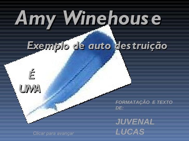 Amy Winehouse  Exemplo de auto destruição   É  UMA FORMATAÇÃO  E TEXTO DE: JUVENAL LUCAS Clicar para avançar