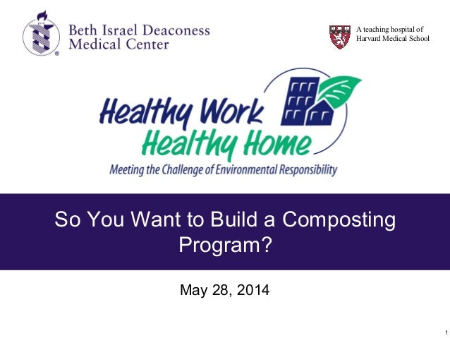 1 So You Want to Build a Composting Program? May 28, 2014 A teaching hospital of Harvard Medical School