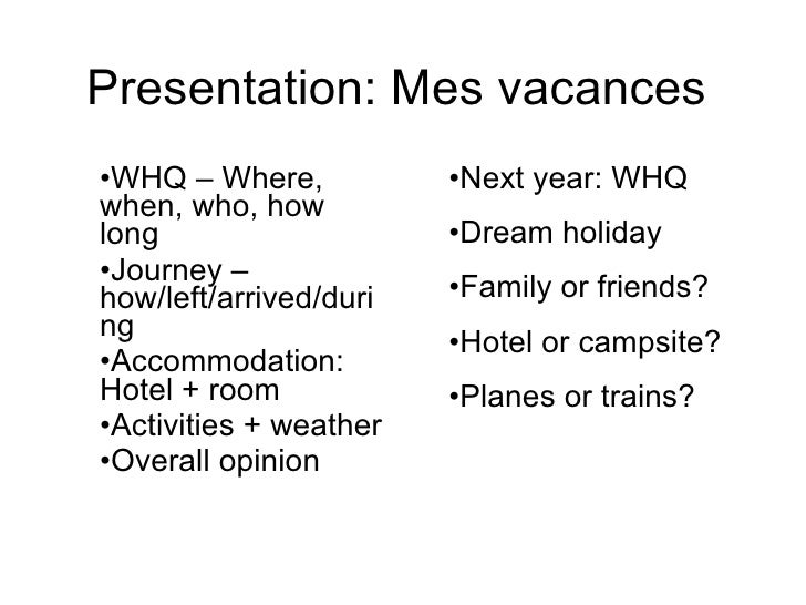 Presentation: Mes vacances <ul><li>WHQ – Where, when, who, how long </li></ul><ul><li>Journey – how/left/arrived/during </...