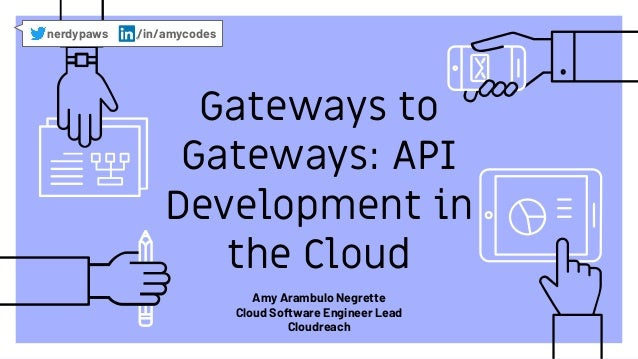 Gateways to Gateways: API Development in the Cloud nerdypaws /in/amycodes Amy Arambulo Negrette Cloud Software Engineer Le...