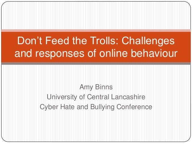 Amy Binns University of Central Lancashire Cyber Hate and Bullying Conference Don't Feed the Trolls: Challenges and respon...
