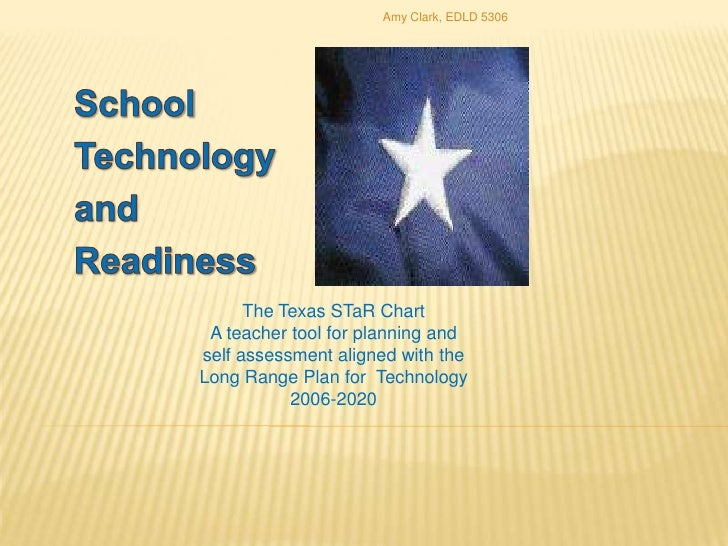 School<br />Technology<br />and<br />Readiness<br />The Texas STaR Chart<br />A teacher tool for planning and<br />self as...