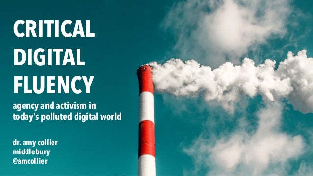 CRITICAL DIGITAL FLUENCY agency and activism in today's polluted digital world dr. amy collier middlebury @amcollier