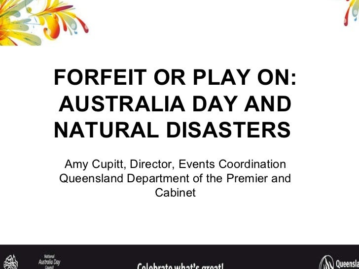 FORFEIT OR PLAY ON: AUSTRALIA DAY AND NATURAL DISASTERS  Amy Cupitt, Director, Events Coordination Queensland Department o...