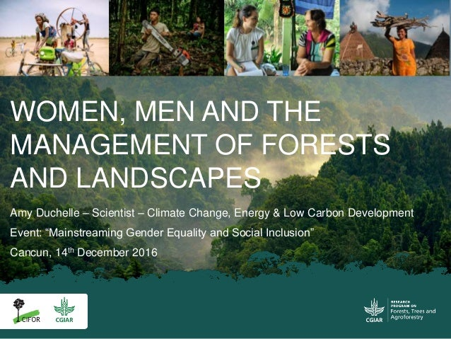 WOMEN, MEN AND THE MANAGEMENT OF FORESTS AND LANDSCAPES Amy Duchelle – Scientist – Climate Change, Energy & Low Carbon Dev...