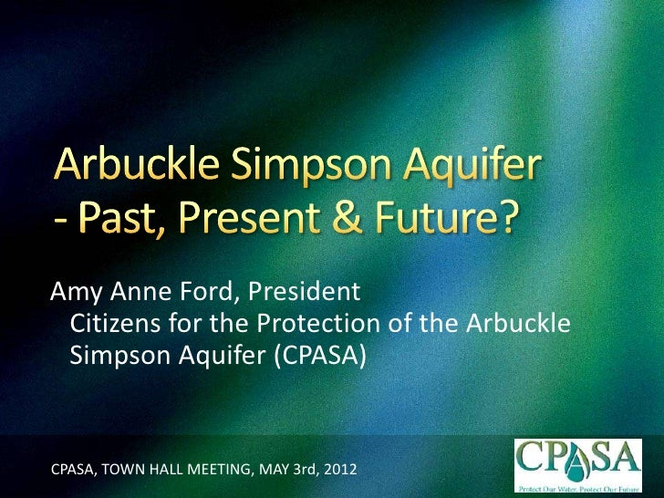 Amy Anne Ford, President Citizens for the Protection of the Arbuckle Simpson Aquifer (CPASA)CPASA, TOWN HALL MEETING, MAY ...