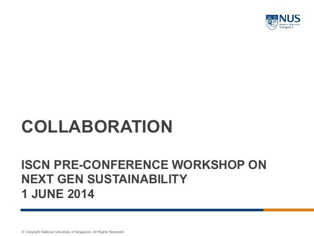 © Copyright National University of Singapore. All Rights Reserved. COLLABORATION ISCN PRE-CONFERENCE WORKSHOP ON NEXT GEN ...