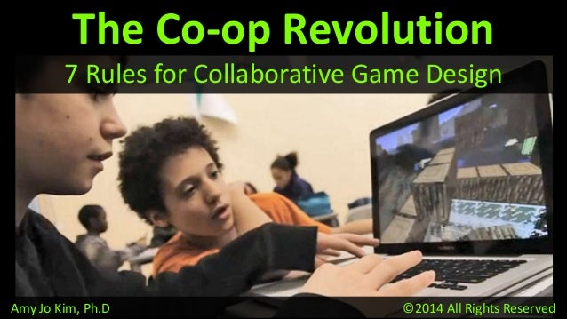 Amy Jo Kim, Ph.D ©2014 All Rights Reserved The Co-op Revolution 7 Rules for Collaborative Game Design