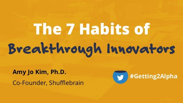 The 7 Habits of Breakthrough Innovators Amy Jo Kim, Ph.D. Co-Founder, Shufflebrain #Getting2Alpha