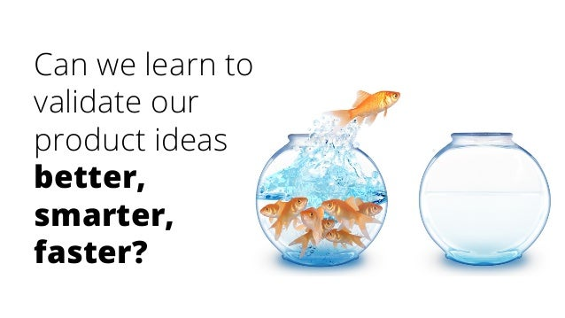 Can we learn to validate our product ideas better, smarter, faster?
