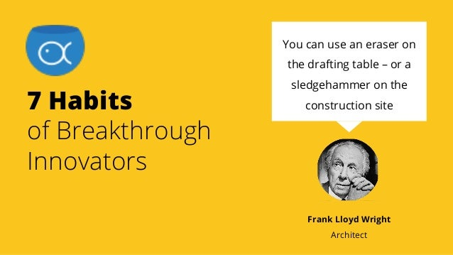 7 Habits of Breakthrough Innovators You can use an eraser on the drafting table – or a sledgehammer on the construction si...