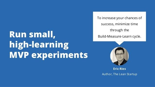 Run small, high-learning MVP experiments To increase your chances of success, minimize time through the Build-Measure-Lear...