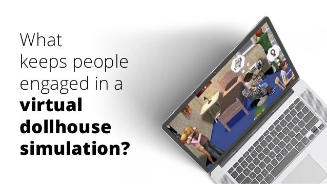 What keeps people engaged in a virtual dollhouse simulation?