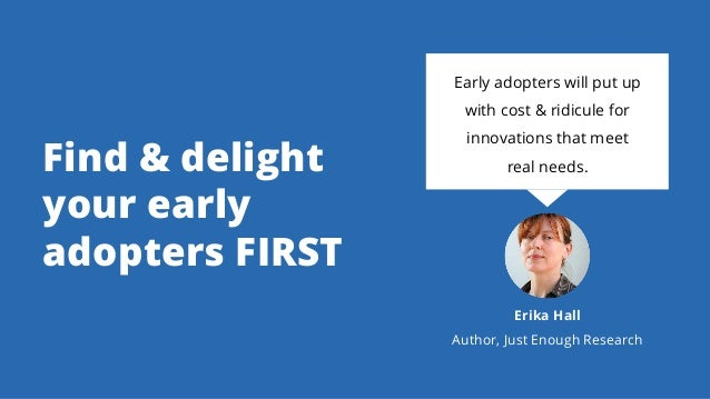 Find & delight your early adopters FIRST Early adopters will put up with cost & ridicule for innovations that meet real ne...