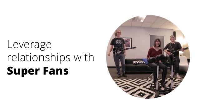 Leverage relationships with Super Fans