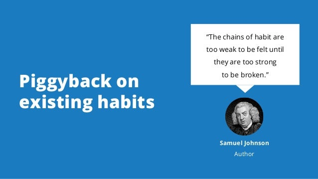 """Piggyback on existing habits """"The chains of habit are too weak to be felt until they are too strong to be broken."""" Samuel ..."""