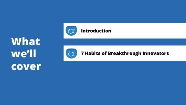 What we'll cover Introduction 7 Habits of Breakthrough Innovators