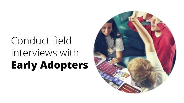 Conduct field interviews with Early Adopters