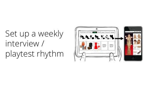 Set up a weekly interview / playtest rhythm