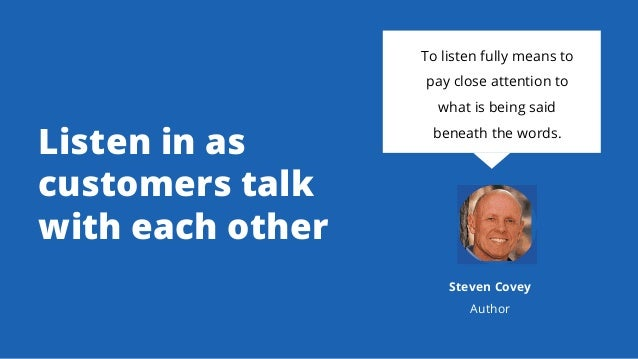 Listen in as customers talk with each other To listen fully means to pay close attention to what is being said beneath the...