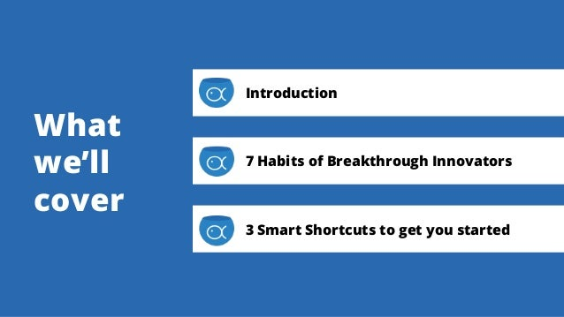 What we'll cover Introduction 7 Habits of Breakthrough Innovators 3 Smart Shortcuts to get you started