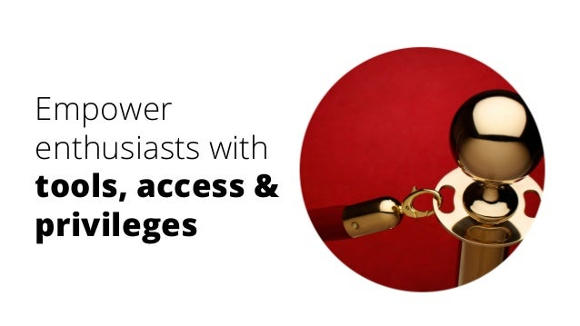 Empower enthusiasts with tools, access & privileges