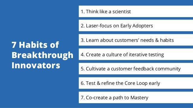 1. Think like a scientist 2. Laser-focus on Early Adopters 3. Learn about customers' needs & habits 4. Create a culture of...