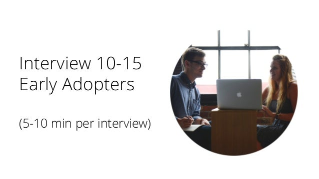Interview 10-15 Early Adopters (5-10 min per interview)