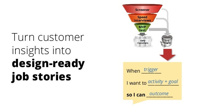 Turn customer insights into design-ready job stories When _________ I want to ______________ so I can _____________ trigge...