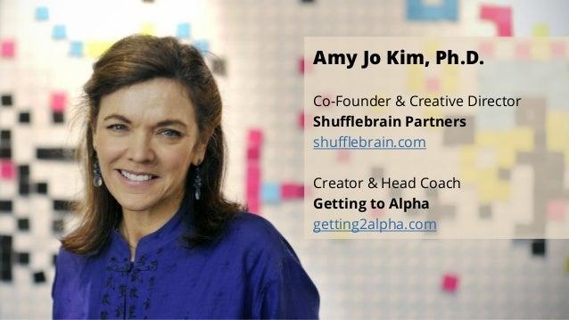 Amy Jo Kim, Ph.D. Co-Founder & Creative Director Shufflebrain Partners shufflebrain.com Creator & Head Coach Getting to Alpha ...