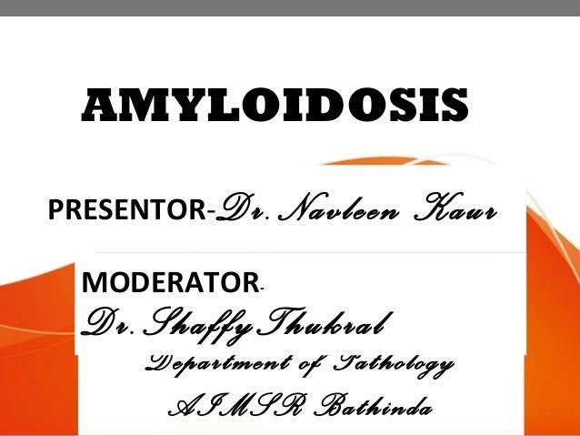 AMYLOIDOSIS PRESENTOR-Dr.Navleen Kaur Department of Pathology AIMSR Bathinda MODERATOR- Dr.ShaffyThukral
